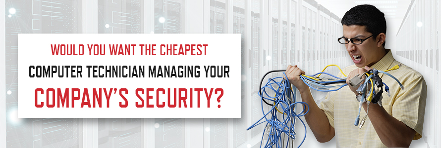Would You Want the Cheapest Computer Technician Managing Your Company's Security?